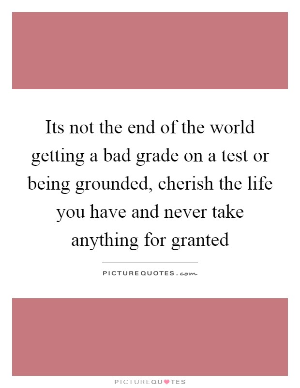 Its not the end of the world getting a bad grade on a test or being grounded, cherish the life you have and never take anything for granted Picture Quote #1