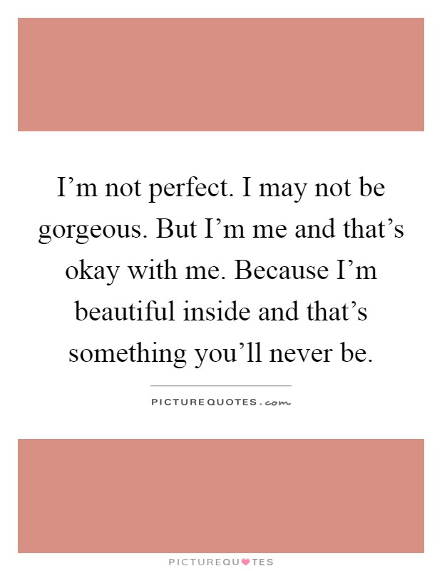 I'm not perfect. I may not be gorgeous. But I'm me and that's okay with me. Because I'm beautiful inside and that's something you'll never be Picture Quote #1