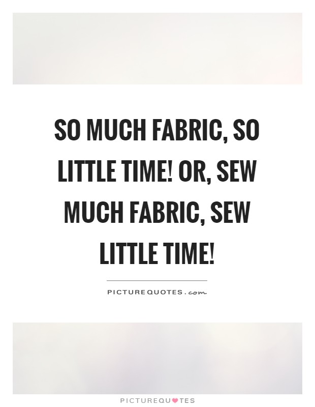 So much fabric, so little time! Or, sew much fabric, sew little time! Picture Quote #1