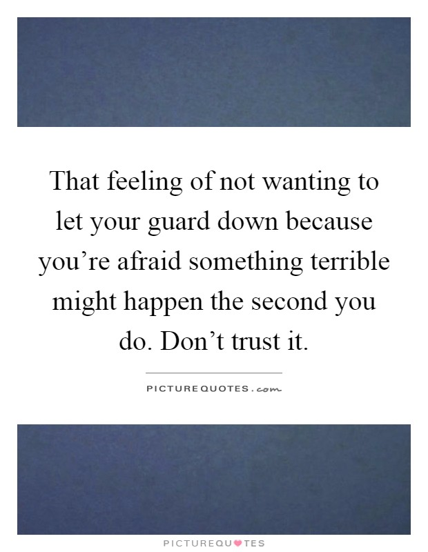 That feeling of not wanting to let your guard down because you're afraid something terrible might happen the second you do. Don't trust it Picture Quote #1