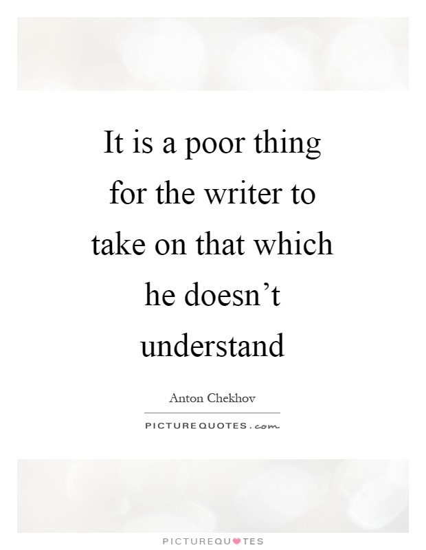 It is a poor thing for the writer to take on that which he doesn't understand Picture Quote #1