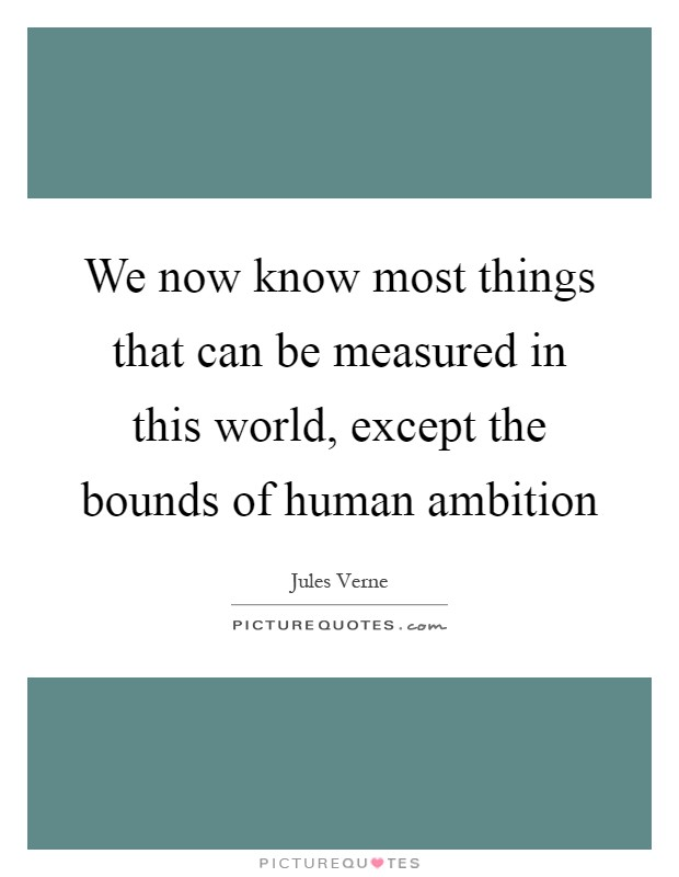 We now know most things that can be measured in this world, except the bounds of human ambition Picture Quote #1