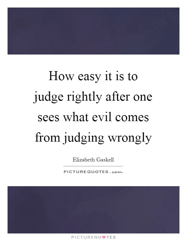 How easy it is to judge rightly after one sees what evil comes from judging wrongly Picture Quote #1