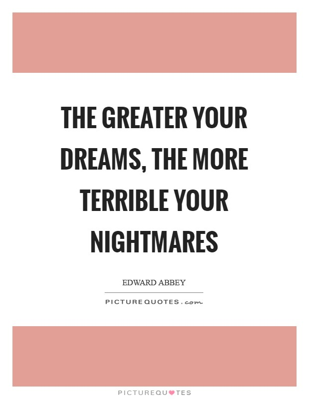 The greater your dreams, the more terrible your nightmares Picture Quote #1