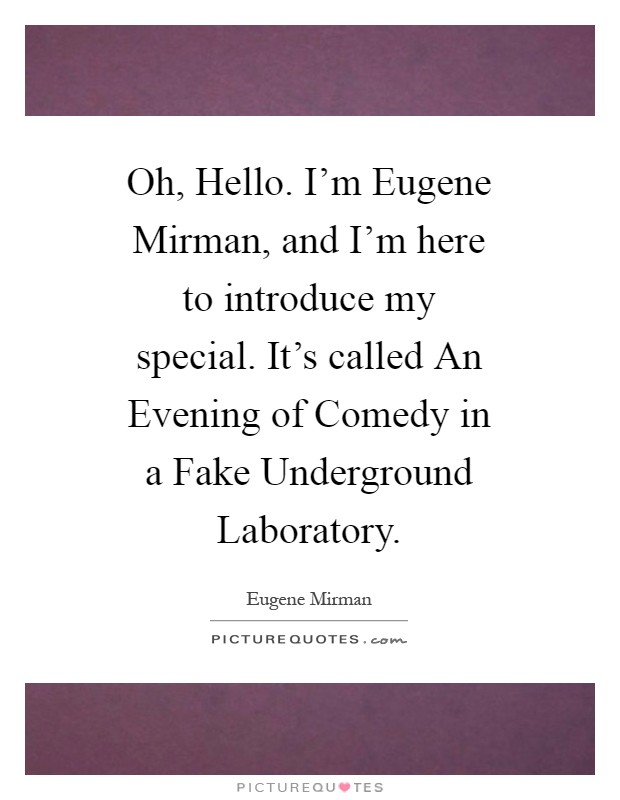 Oh, Hello. I'm Eugene Mirman, and I'm here to introduce my special. It's called An Evening of Comedy in a Fake Underground Laboratory Picture Quote #1