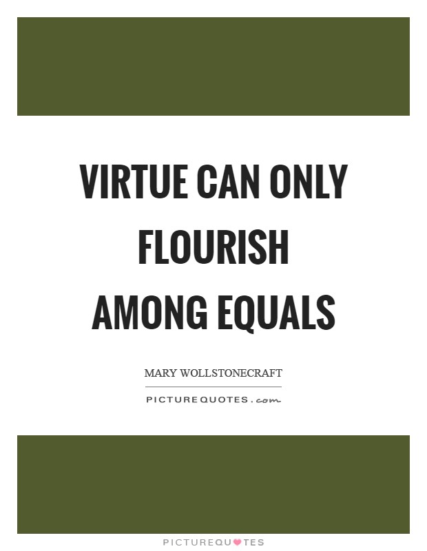 Virtue can only flourish among equals Picture Quote #1