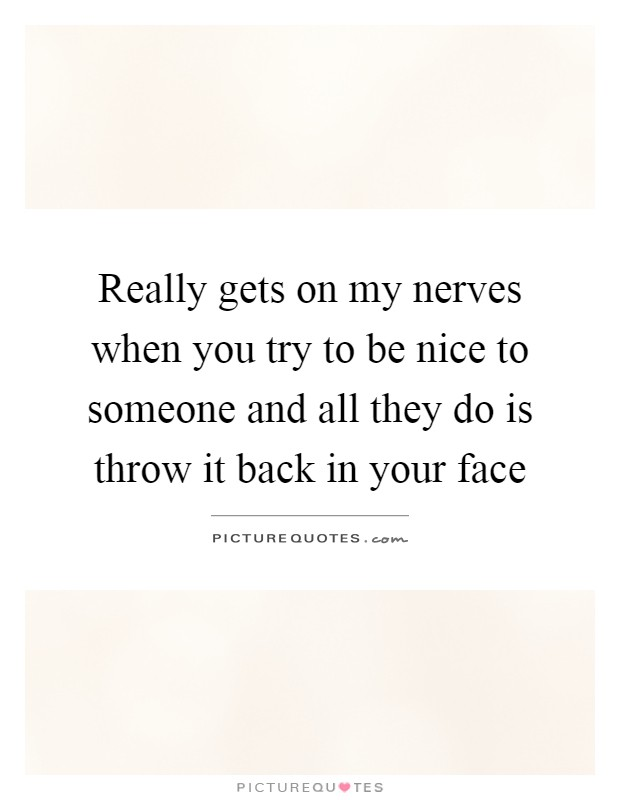 Really gets on my nerves when you try to be nice to someone and all they do is throw it back in your face Picture Quote #1