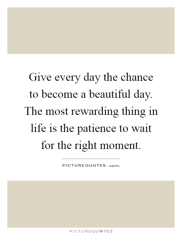 Give every day the chance to become a beautiful day. The most rewarding thing in life is the patience to wait for the right moment Picture Quote #1