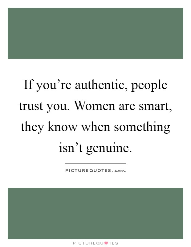If you're authentic, people trust you. Women are smart, they know when something isn't genuine Picture Quote #1