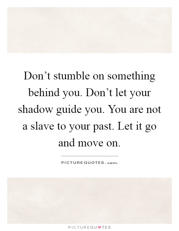 Don't stumble on something behind you. Don't let your shadow guide you. You are not a slave to your past. Let it go and move on Picture Quote #1