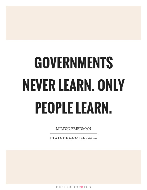 Governments never learn. Only people learn Picture Quote #1