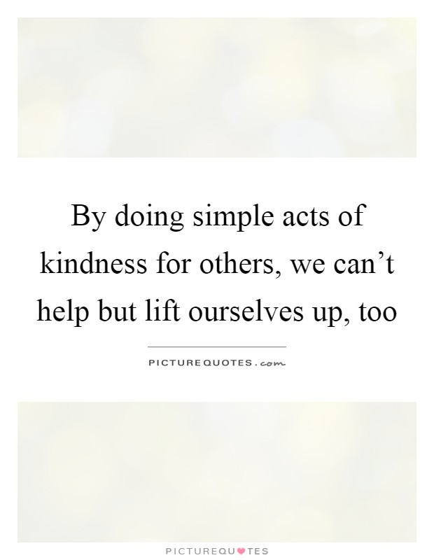 By Doing Simple Acts Of Kindness For Others We Cant Help But