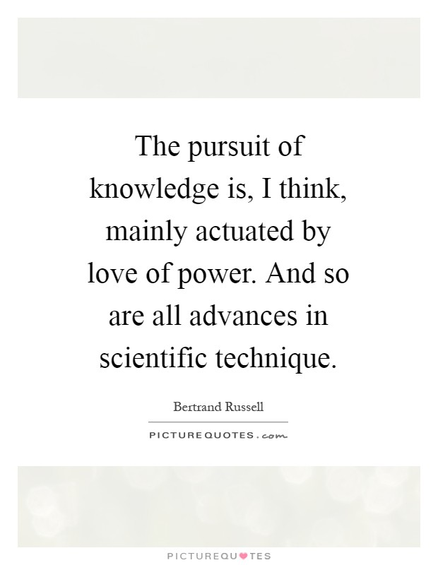 The pursuit of knowledge is, I think, mainly actuated by love of power. And so are all advances in scientific technique Picture Quote #1