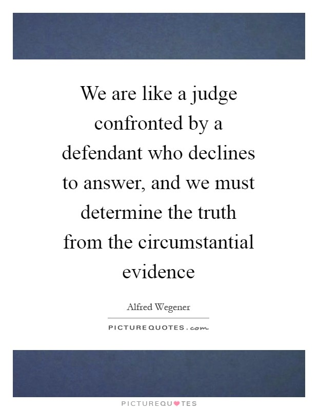 We are like a judge confronted by a defendant who declines to answer, and we must determine the truth from the circumstantial evidence Picture Quote #1