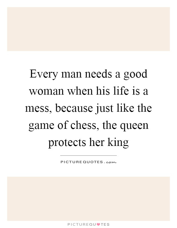 Every man needs a good woman when his life is a mess, because just like the game of chess, the queen protects her king Picture Quote #1