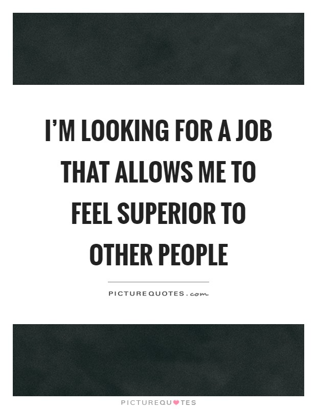 I'm looking for a job that allows me to feel superior to other people Picture Quote #1