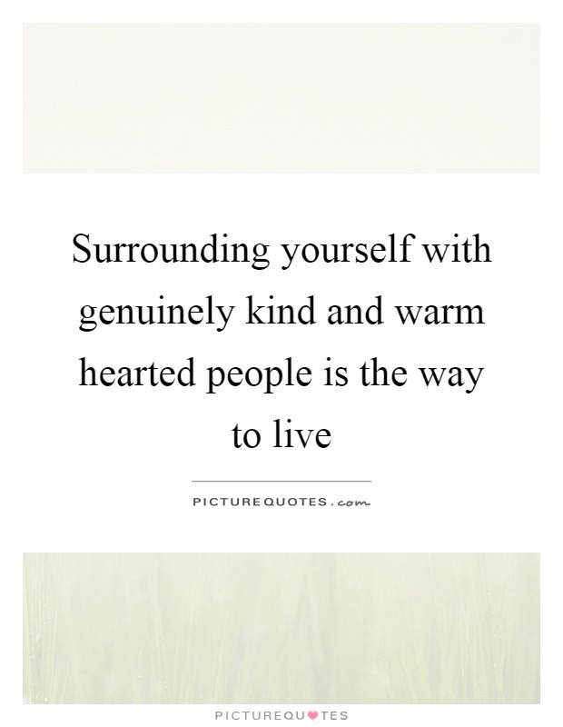 Surrounding yourself with genuinely kind and warm hearted people is the way to live Picture Quote #1