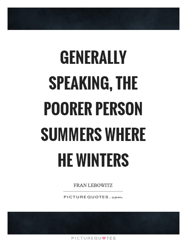 Generally speaking, the poorer person summers where he winters Picture Quote #1