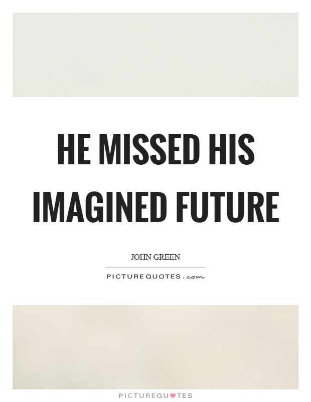 He missed his imagined future Picture Quote #1