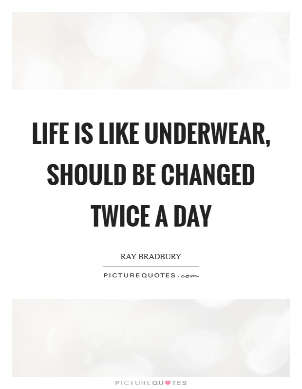 Life is like underwear, should be changed twice a day Picture Quote #1