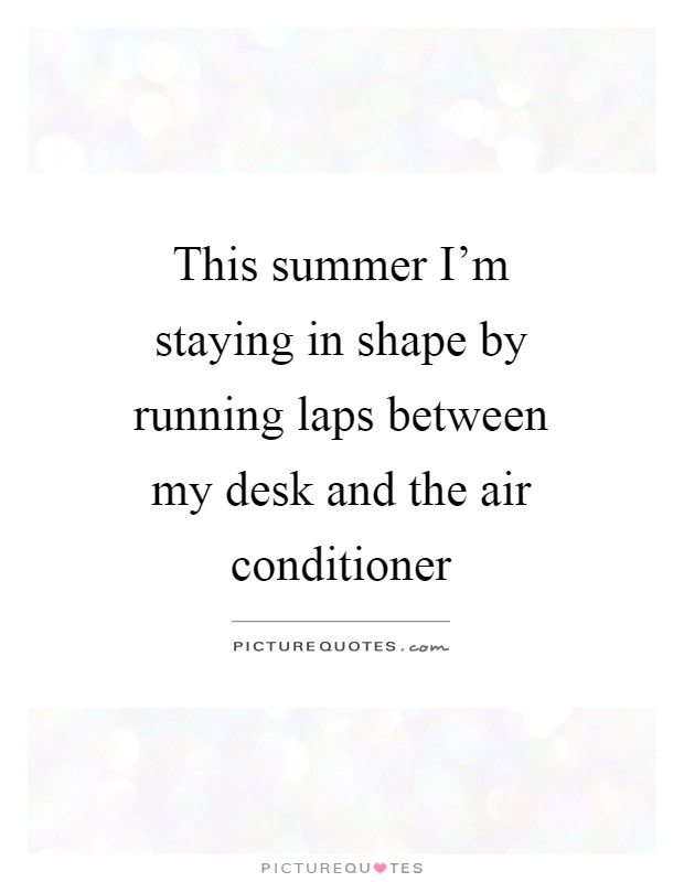 This summer I'm staying in shape by running laps between my desk and the air conditioner Picture Quote #1