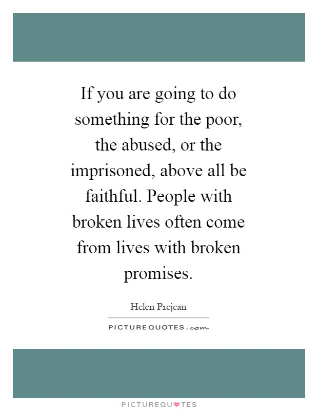 If you are going to do something for the poor, the abused, or the imprisoned, above all be faithful. People with broken lives often come from lives with broken promises Picture Quote #1