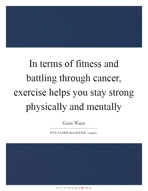 In terms of fitness and battling through cancer, exercise helps you stay strong physically and mentally Picture Quote #1