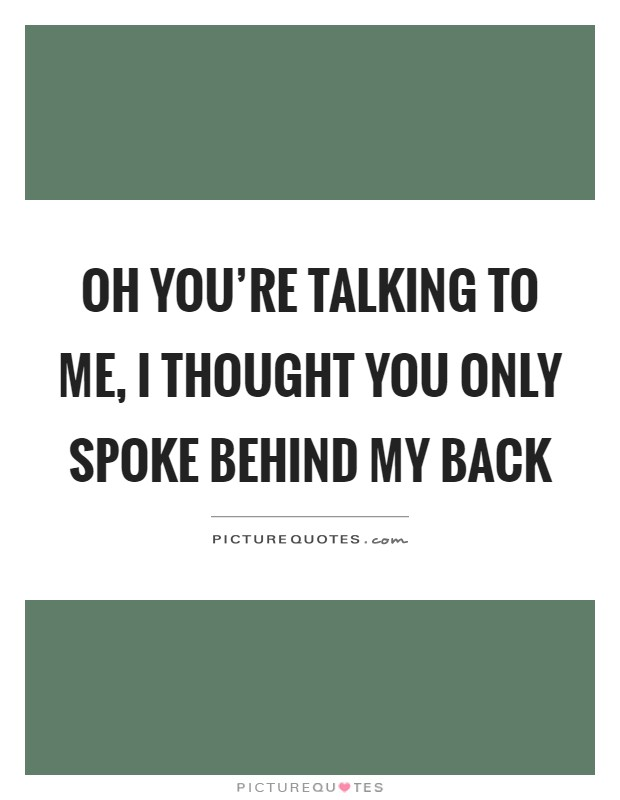 Oh you're talking to me, I thought you only spoke behind my back Picture Quote #1