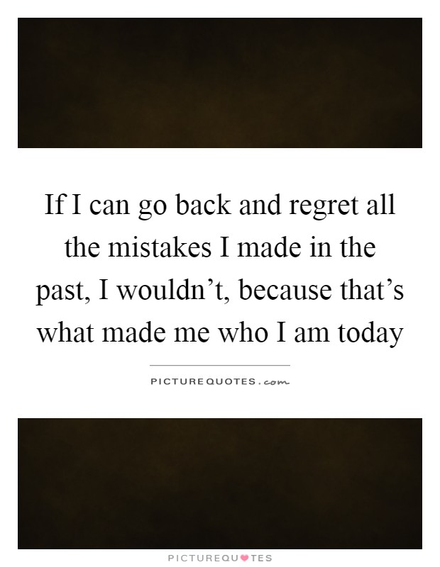 If I can go back and regret all the mistakes I made in the past, I wouldn't, because that's what made me who I am today Picture Quote #1