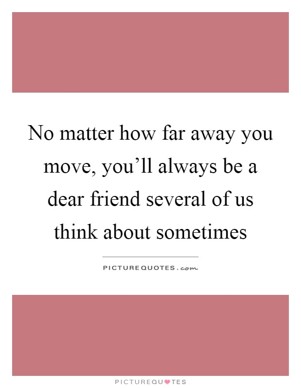 No matter how far away you move, you'll always be a dear friend several of us think about sometimes Picture Quote #1