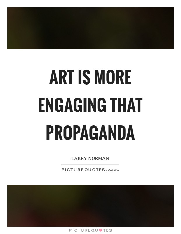 Art is more engaging that propaganda Picture Quote #1