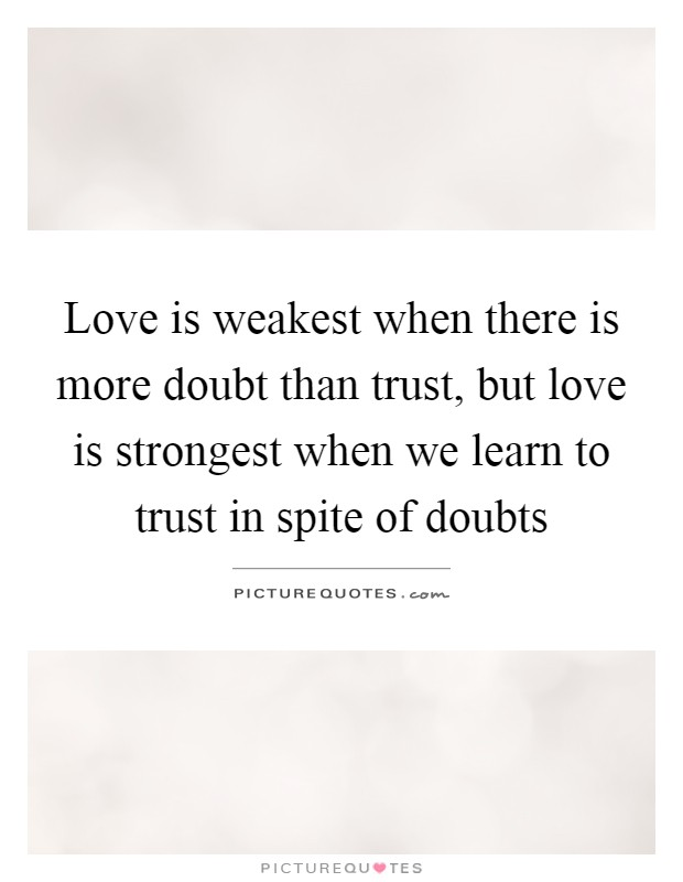 Love is weakest when there is more doubt than trust, but love is strongest when we learn to trust in spite of doubts Picture Quote #1