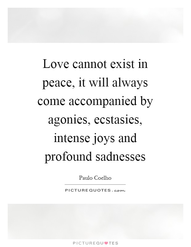 Love cannot exist in peace, it will always come accompanied by agonies, ecstasies, intense joys and profound sadnesses Picture Quote #1