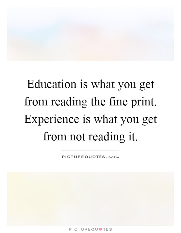 Education is what you get from reading the fine print. Experience is what you get from not reading it Picture Quote #1