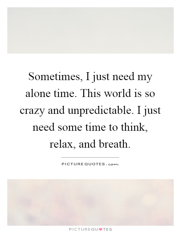 Sometimes, I just need my alone time. This world is so crazy and unpredictable. I just need some time to think, relax, and breath Picture Quote #1