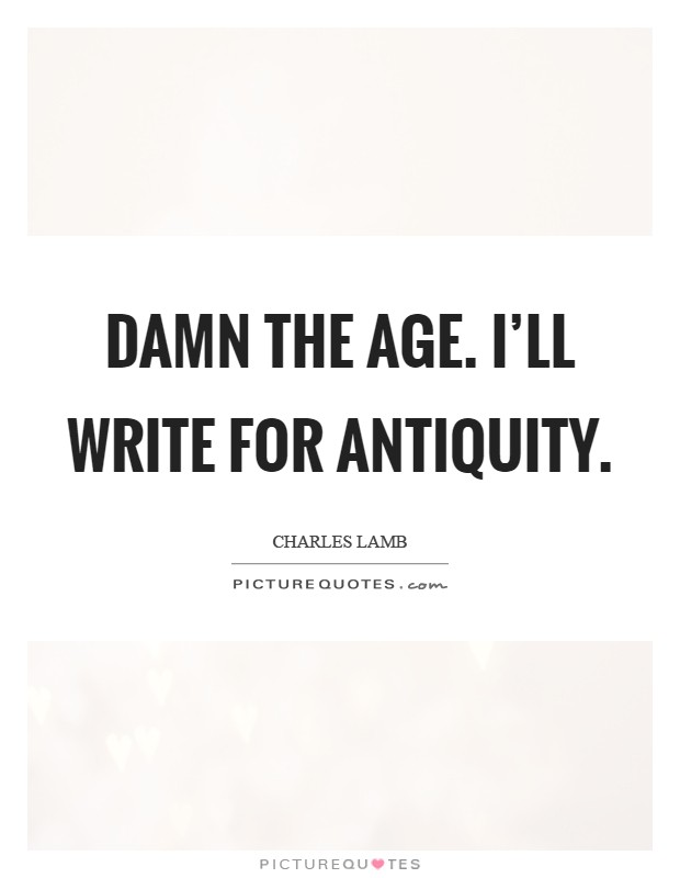 Damn the age. I'll write for antiquity Picture Quote #1