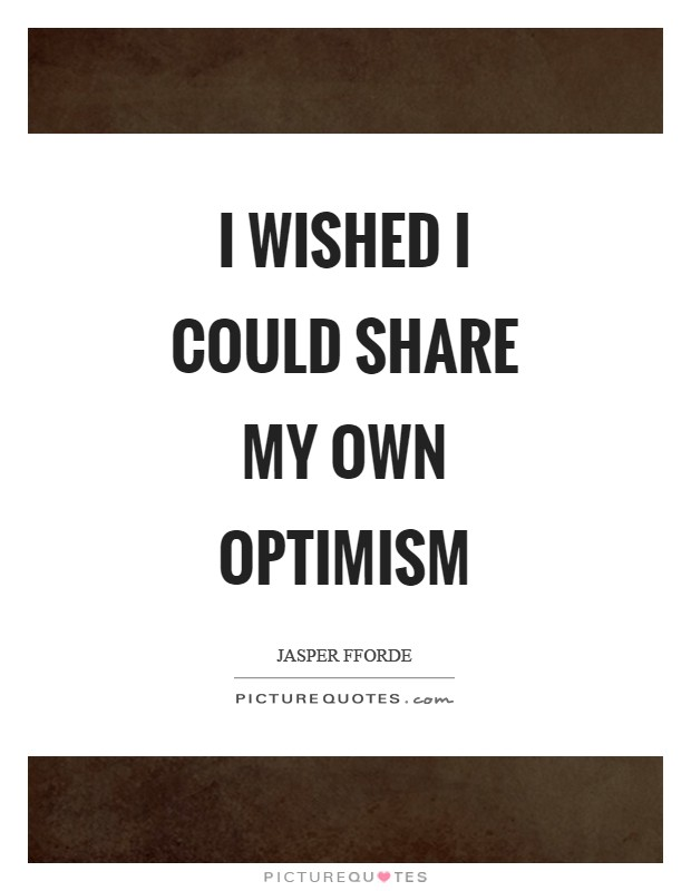 I wished I could share my own optimism Picture Quote #1