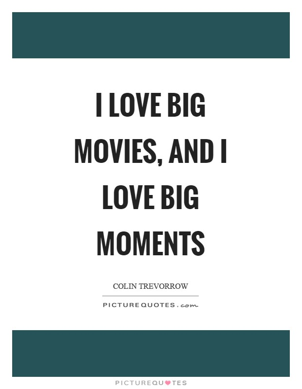 I love big movies, and I love big moments Picture Quote #1