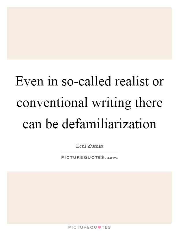 Even in so-called realist or conventional writing there can be defamiliarization Picture Quote #1