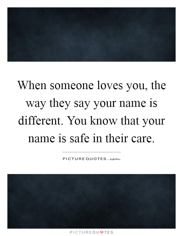 When someone loves you, the way they say your name is different. You know that your name is safe in their care Picture Quote #1