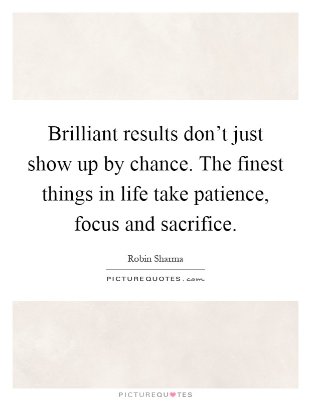 Brilliant results don't just show up by chance. The finest things in life take patience, focus and sacrifice Picture Quote #1
