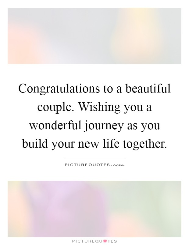Congratulations to a beautiful couple. Wishing you a wonderful journey as you build your new life together Picture Quote #1