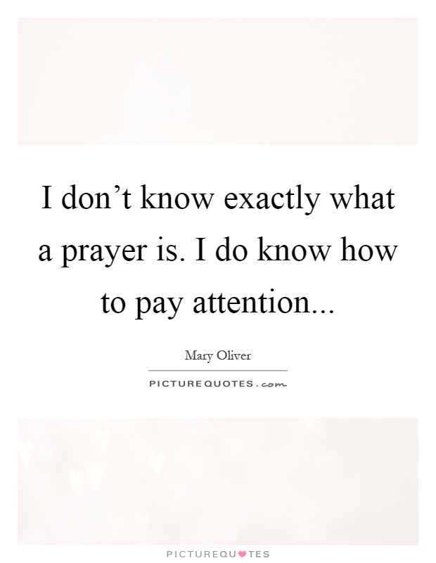 I don't know exactly what a prayer is. I do know how to pay attention Picture Quote #1