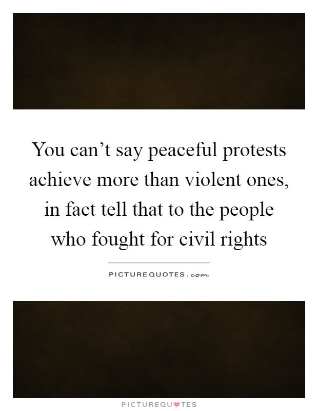 You can't say peaceful protests achieve more than violent ones, in fact tell that to the people who fought for civil rights Picture Quote #1