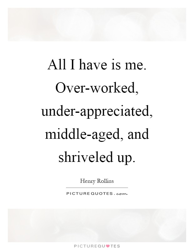 All I have is me. Over-worked, under-appreciated, middle-aged, and shriveled up Picture Quote #1