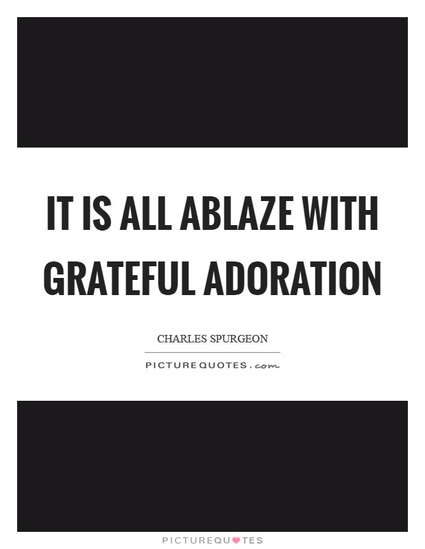 It is all ablaze with grateful adoration Picture Quote #1