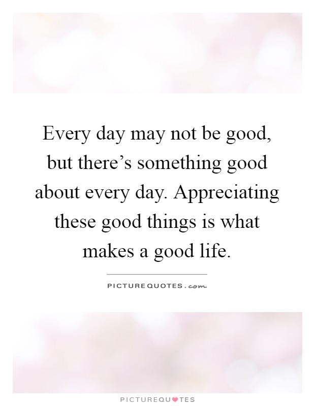 Every day may not be good, but there's something good about every day. Appreciating these good things is what makes a good life Picture Quote #1