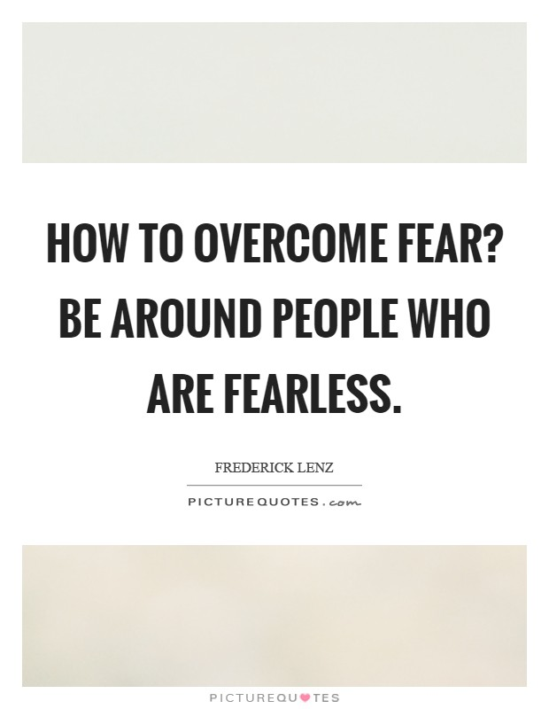 How to overcome fear? Be around people who are fearless Picture Quote #1