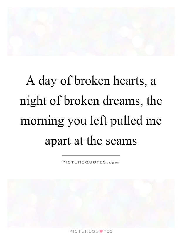 A day of broken hearts, a night of broken dreams, the morning you left pulled me apart at the seams Picture Quote #1