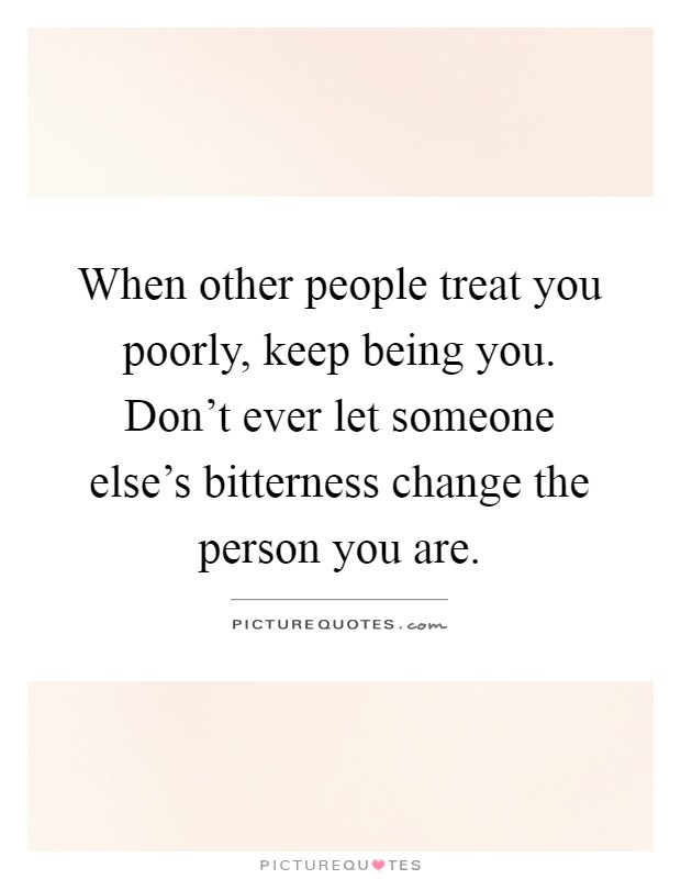 When other people treat you poorly, keep being you. Don't ever let someone else's bitterness change the person you are Picture Quote #1